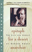 Epitaph For A Desert Anarchist: The Life And Legacy Of Edward Abbey - James Bishop