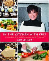 In the Kitchen with Kris: A Kollection of Kardashian-Jenner Family Favorites - Kris Jenner