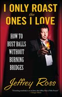 I Only Roast the Ones I Love: Busting Balls Without Burning Bridges - Jeffrey Ross