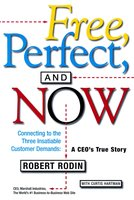 Free, Perfect, and Now: Connecting to the Three Insatiable Customer Demands: A CEO's True Story - Robert Rodin