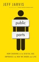 Public Parts: How Sharing in the Digital Age Improves the Way We Work and Live - Jeff Jarvis