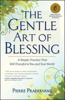 The Gentle Art of Blessing: A Simple Practice That Will Transform You and Your World - Pierre Pradervand