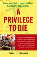 A Privilege to Die: Inside Hezbollah's Legions and Their Endless War Against Israel - Thanassis Cambanis