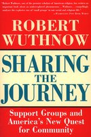 Sharing the Journey: Support Groups and the Quest for a New Community - Robert Wuthnow
