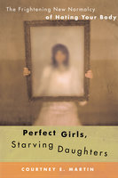 Perfect Girls, Starving Daughters: The Frightening New Normalcy of Hating Your Body - Courtney E. Martin