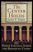 The Center Holds: The Power Struggle Inside the Rehnquist Court - James F. Simon