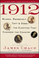 1912: Wilson, Roosevelt, Taft and Debs – The Election that Changed the Country - James Chace