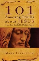 101 Amazing Truths About Jesus That You Probably Didn't Know - Mark Littleton