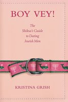 Boy Vey!: The Shiksa's Guide to Dating Jewish Men - Kristina Grish