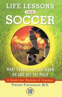 Life Lessons From Soccer: What Your Child Can Learn On and Off the Field-A Guide for Parents and Coaches - Dr. Vincent Fortanasce