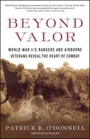 Beyond Valor: World War II's Ranger and Airborne Veterans Reveal the Heart of Combat - Patrick K. O'Donnell