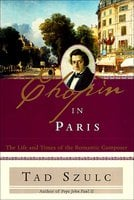 Chopin in Paris: The Life and Times of the Romantic Composer - Tad Szulc