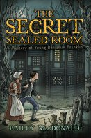 The Secret of the Sealed Room: A Mystery of Young Benjamin Franklin - Bailey MacDonald
