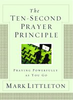 The Ten-Second Prayer Principle: Praying Powerfully as You Go - Mark Littleton