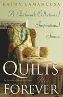 Quilts Are Forever: A Patchwork Collection of Inspirational Stories - Kathy Lamancusa