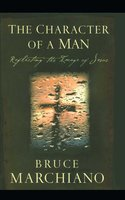 The Character of a Man: Reflecting the Image of Jesus - Bruce Marchiano