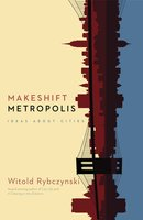 Makeshift Metropolis: Ideas About Cities - Witold Rybczynski