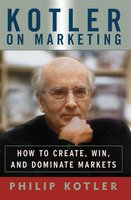 Kotler On Marketing: How To Create, Win, and Dominate Markets - Philip Kotler