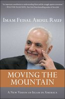 Moving the Mountain: Beyond Ground Zero to a New Vision of Islam in America - Imam Feisal Abdul Rauf