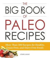 The Big Book of Paleo Recipes: More Than 500 Recipes for Healthy, Grain-Free, and Dairy-Free Foods - Linda Larsen