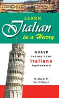 Learn Italian in a Hurry: Grasp the Basics of Italian Rapidamente! - Michael P. San Filippo