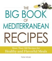 The Big Book of Mediterranean Recipes: More Than 500 Recipes for Healthy and Flavorful Meals - Peter Minaki
