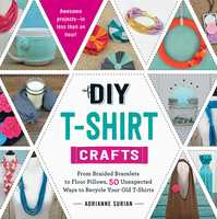 DIY T-Shirt Crafts: From Braided Bracelets to Floor Pillows, 50 Unexpected Ways to Recycle Your Old T-Shirts - Adrianne Surian