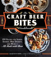 The Craft Beer Bites Cookbook: 100 Recipes for Sliders, Skewers, Mini Desserts, and More – All Made with Beer - Jacquelyn Dodd