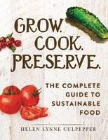 Grow. Cook. Preserve.: The Complete Guide to Sustainable Food - Helen Lynne Culpepper