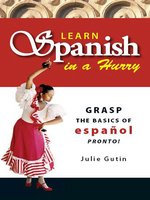 Learn Spanish In A Hurry: Grasp the Basics of Espanol Pronto! - Julie Gutin