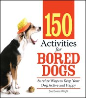 150 Activities For Bored Dogs: Surefire Ways to Keep Your Dog Active and Happy - Sue Owens Wright