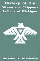 History of the Ottawa and Chippewa Indians of Michigan - Andrew Blackbird