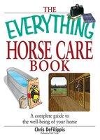 The Everything Horse Care Book: A Complete Guide to the Well-being of Your Horse - Chris Defilippis