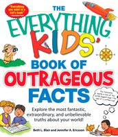 The Everything KIDS' Book of Outrageous Facts: Explore the most fantastic, extraordinary, and unbelievable truths about your world! - Beth L. Blair