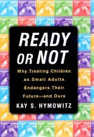 Ready or Not: Why Treating Children as Small Adults Endangers Th - Kay S. Hymowitz