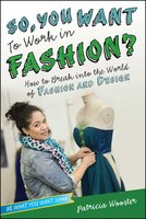 So, You Want to Work in Fashion?: How to Break into the World of Fashion and Design - Patricia Wooster