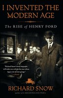 I Invented the Modern Age: The Rise of Henry Ford - Richard Snow