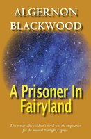 A Prisoner In Fairyland - Algernon Blackwood