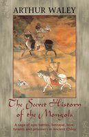The Secret History of The Mongols & Other Works - Arthur Waley