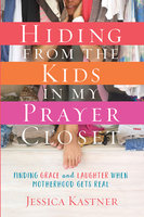 Hiding from the Kids in My Prayer Closet - Jessica Kastner