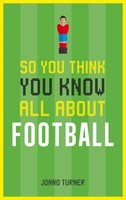 So You Think You Know All About Football - Jonno Turner