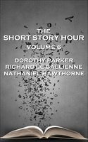 The Short Story Hour - Volume 6 - Nathaniel Hawthorne,Dorothy Parker,Richard Le Gallienne