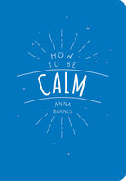 How to be Calm - Anna Barnes