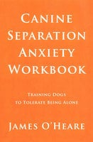 Canine Separation Anxiety Workbook - James O'Heare
