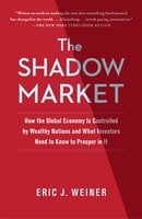 The Shadow Market: How a Group of Wealthy Nations and Powerful Investors Secretly Dominate the World - Eric J. Weiner