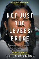 Not Just the Levees Broke: My Story During and After Hurricane Katrina - Phyllis Montana-Leblanc