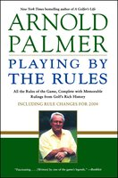 Playing by the Rules: All the Rules of the Game, Complete with Memorable Rulings From Golf's Rich History - Arnold Palmer