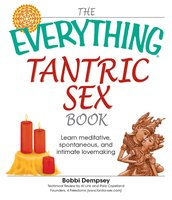 The Everything Tantric Sex Book: Learn Meditative, Spontaneous and Intimate Lovemaking - Bobbi Dempsey