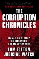 The Corruption Chronicles: Obama's Big Secrecy, Big Corruption, and Big Government - Tom Fitton