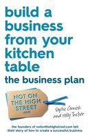Build a Business From Your Kitchen Table: The Business Plan - Sophie Cornish,Holly Tucker